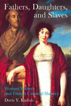 Fathers, daughters, and slaves : women writers and French colonial slavery / Doris Y. Kadish.