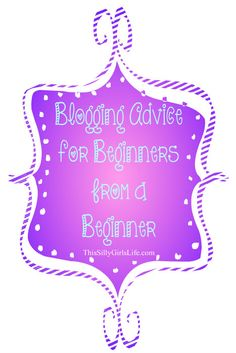 Blogging Advice for Beginners from a Beginner - This Silly Girl's Life