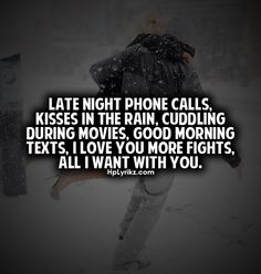 Late night phone calls, kisses in the rain, cuddling during movies, good morning texts, I love you more fights, all I want with you.