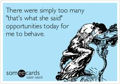 There were simply too many 'that's what she said' opportunities today for me to behave.