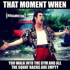 that moment when you walk into the gym and all the squat racks are empty