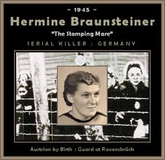 """""""The Stomping Mare"""": Hermine Braunsteiner, Nazi Serial Killer - 1945    Hermine Braunsteiner Ryan (July 16, 1919 – April 19, 1999) was a female camp guard and the first Nazi war criminal to be extradited from the United States."""