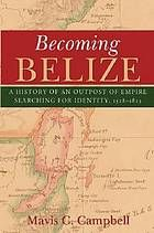 Becoming Belize : a history of an outpost of empire searching for identity, 1528-1823 by Mavis Christine Campbell @ 972.8203 C15 2011