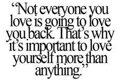 Not everyone you love is going to love you back. That's why it's important to love yourself more than anything.