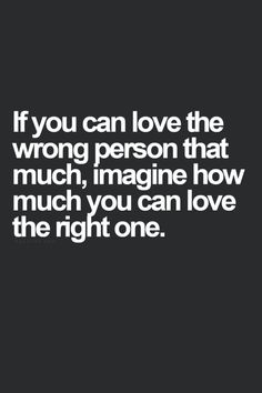 If you can love the wrong person, imagine how much you can love the right one.