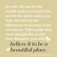 """""""Be soft. Do not let the world make you hard. Do not let the pain make you hate. Do not let the bitterness steal away your sweetness. Take pride that even though the world may disagree, you still believe it to be a beautiful place."""""""