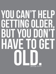 You don't have to get OLD