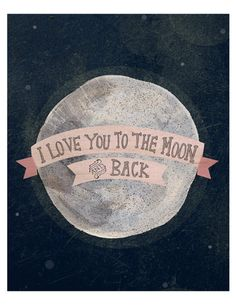 i love you to the moon, and back.