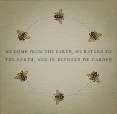 a gardener's life ~ gardening quotes, circle of life, inspir, gardens, garden idea, garden quotes, earth, bumble bees, honey bees