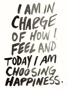 Today I choose Happiness.