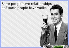 Some people have relationships  and some people have vodka.