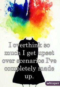 I overthink so much I get upset over scenarios I've completely made up.
