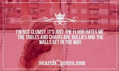 I'm not clumsy. It's just the floor hates me, the tables and chairs are bullies and the walls get in the way.
