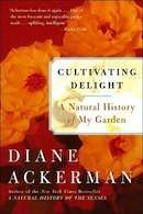 CULTIVATING DELIGHT - Diane Ackerman  I've had this book a long time, but haven't read it, reading it now.....wonderful prose in essay form