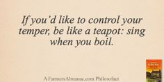 If you'd like to control your temper, be like a teapot: sing when you boil. - A Farmers' Almanac Philosofact