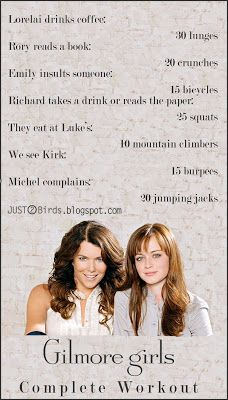 Gilmore Girls workout... Could also be turned into an amusing drinking game ;) Because we all know the Gilmore Girls don't exercise, and everyone wants to be a Gilmore Girl!