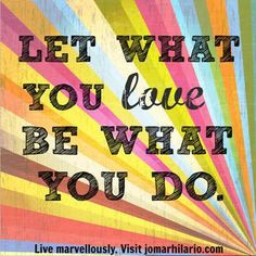Let what you love be what you do.