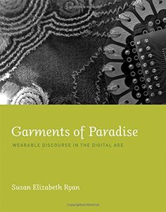 Garments of Paradise: Wearable Discourse in the Digital Age by Susan Elizabeth Ryan Walter Library    QA76.592 .R93 2014