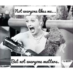 Not everyone likes me........But not everyone matters..