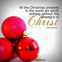 PRESENTS are worth nothing without the PRESENCE of Christ.