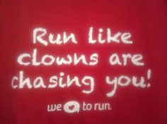 Run like clowns are chasing you.