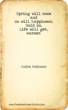 Spring will come, and so will happiness. Hold on. Life will get...warmer. - Anita Krizzan