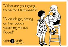 'What are you going to be for Halloween!?' 'A drunk girl, sitting on her couch, watching Hocus Pocus!'