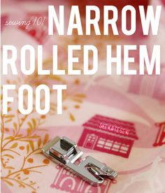 sewing 101: the narrow rolled hem foot; has a link to a collection of different width rolled hem feet - very cool