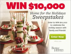 "BETTER HOMES & GARDENS $10,000 Home for the Holidays Sweepstakes § ***You may only use ONE (1) EMAIL ADDRESS to enter this Sweepstakes.***  Complete an online entry form to receive one (1) entry applied to all three sites automatically: www.bhg.com, www.parents.com, and fitnessmagazine.com. See official rules for details. (Begins at 12:01 a.m. Central Time (""CT"") on 9/10/13 and ends at 11:59 p.m. CT on 1/31/14.)"