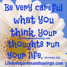 Be very careful what you think. Your thoughts run your life. - Proverbs 4:23