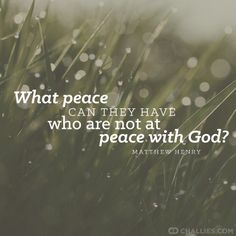 """""""What peace can they have who are not at peace with God?"""" (Matthew Henry)"""