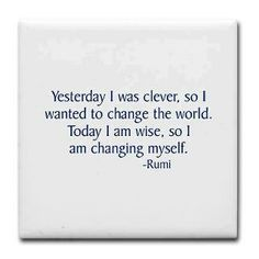 """Yesterday I was Clever, So I wanted to change the world. Today I'm wise, so I'am changing myself "". Rami"
