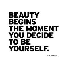 Beauty begins the moment you decide to be yourself. ~Coco Chanel