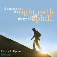 If you are on the right path it will always be uphill.  Henry B. Eyring