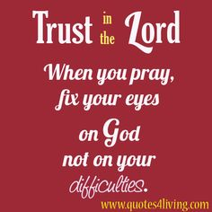 Trust in the Lord.When you pray, fix your eyes on God not on your difficulties.