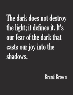 """""""The dark does not destroy the light; it defines it. It's our fear of the dark that casts our joy into the shadows."""" ― Brené Brown"""