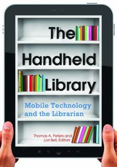 The handheld library : mobile technology and the librarian / Thomas A. Peters and Lori Bell, editors. / Santa Barbara, California : Libraries Unlimited, an imprint of ABC-CLIO, LLC, 2013.  Covering topics such as mobile reference, eBooks, mobile websites, and QR codes, this book examines the effects of the global mobile revolution on libraries and library users—critical information all librarians need.