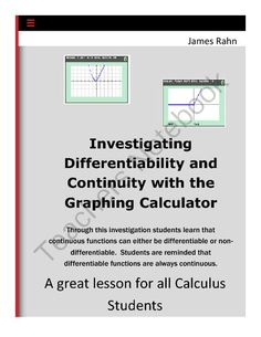 Investigating Differentiability and Continuity with the Graphing Calculator from jamesrahn on TeachersNotebook.com -  (5 pages)  - Through this investigation students learn that continuous functions can either be differentiable or nondifferentiable. Students are reminded that differentiable functions are always continuous.