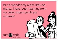@Rebecca Kunkle Funny Family Ecard: Its no wonder my mom likes me more... I have been learning from my older sisters dumb ass mistakes!
