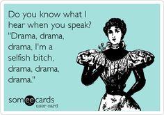 Do you know what I hear when you speak? 'Drama, drama, drama, I'm a selfish bitch, drama, drama, drama.'
