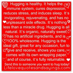 Hugging is healthy. It helps the immune system, cures depression, reduces stress, and induces sleep. It's invigorating, rejuvenating, and has no unpleasant side effects. It's nothing less than a miracle drug. Hugging is all natural. It's organic, naturally sweet, has no artificial ingredients, and is 1OO% wholesome. Hugging is the ideal gift, great for any occasion, fun to give and receive, shows you care, comes with its own wrapping paper, and of course, it's fully returnable. Send this to some