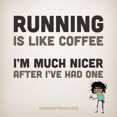 Going for a run is like having a cup of coffee... I'm much nicer after I've had one. Get more running motivation on Favorite Run Facebook page - https://www.facebook.com/myfavoriterun