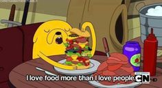 I love food more than I love people.