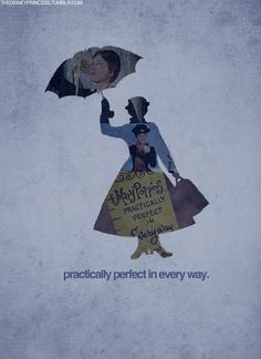 Mary Poppins... I say I'm the Mary Poppins of whatever I'm doing all the time...Practically Perfect in every way...lol
