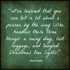 """""""I've learned that you can tell a lot about a person by the way (s)he handles these three things: a rainy day, lost luggage, and tangled Christmas tree lights."""" - Maya Angelou #quotes"""