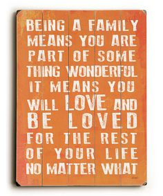 Being a family means you are part of something wonderful. It means you will LOVE and BE LOVED for the rest of your life, no matter what.
