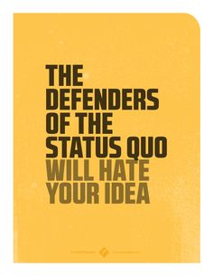 The Defenders of the Status Quo will hate your idea. #makeithappen