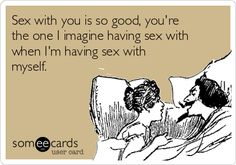 Sex with you is so good, you're the one I imagine having sex with when I'm having sex with myself. | Flirting Ecard