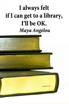 I always felt if I can get to a library, I'll be OK. -- Maya Angelou --  Knowledge is empowerment.  Explore fifty, pivotal quotes on #education and #learning at http://www.examiner.com/article/fifty-quotations-inspire-education-and-learning