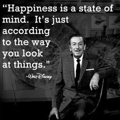 """Happiness is a state of mind."" I love Walt Disney. So true doesn't matter the situation always look on the bright-side"